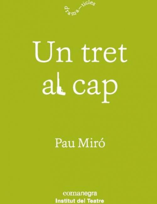 Un tret al cap, de Pau Miró. Coedició de l'Institut del Teatre amb editorial Comanegra al núm. 12 de la col·lecció Dramaticles. Dramatúrgia contemporània, setembre de 2018.